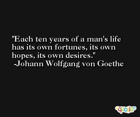 Each ten years of a man's life has its own fortunes, its own hopes, its own desires. -Johann Wolfgang von Goethe