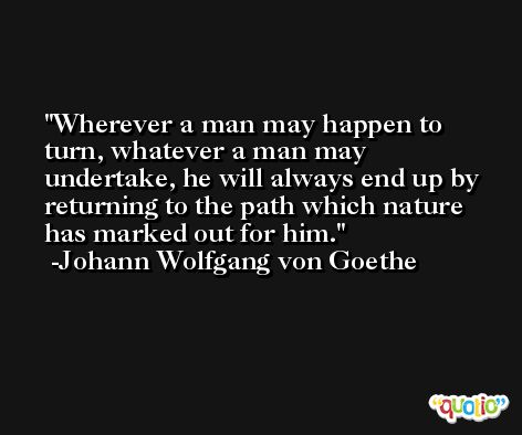 Wherever a man may happen to turn, whatever a man may undertake, he will always end up by returning to the path which nature has marked out for him. -Johann Wolfgang von Goethe