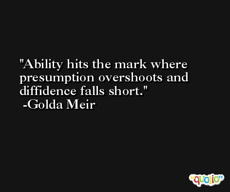 Ability hits the mark where presumption overshoots and diffidence falls short. -Golda Meir