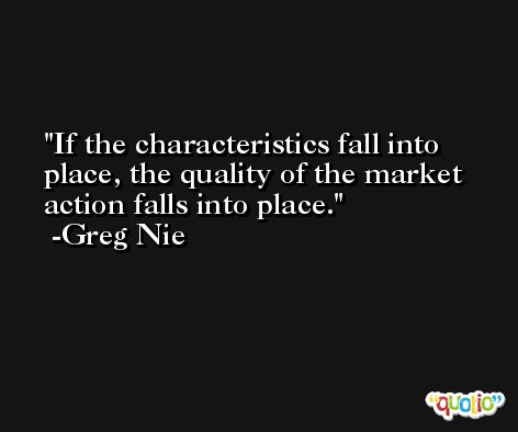 If the characteristics fall into place, the quality of the market action falls into place. -Greg Nie