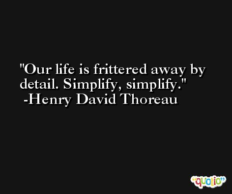 Our life is frittered away by detail. Simplify, simplify. -Henry David Thoreau