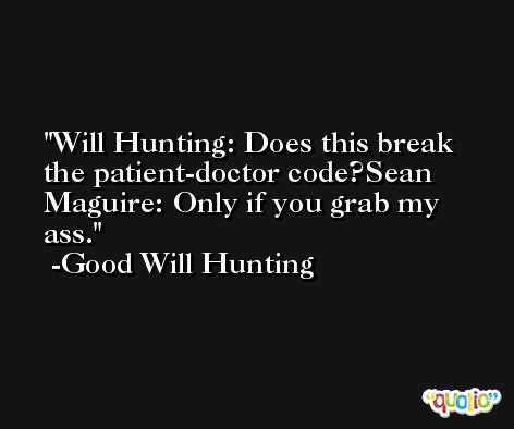 Will Hunting: Does this break the patient-doctor code?Sean Maguire: Only if you grab my ass. -Good Will Hunting