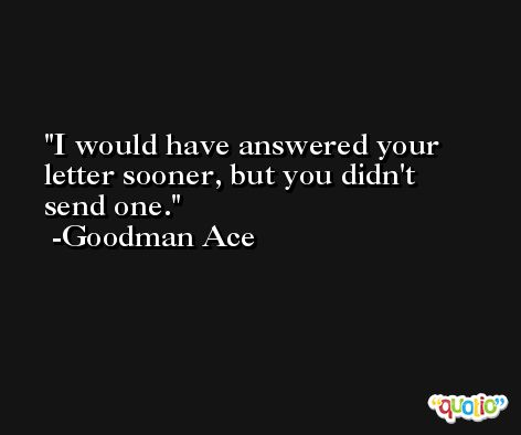 I would have answered your letter sooner, but you didn't send one. -Goodman Ace