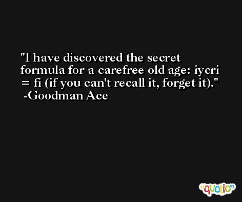 I have discovered the secret formula for a carefree old age: iycri = fi (if you can't recall it, forget it). -Goodman Ace