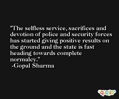 The selfless service, sacrifices and devotion of police and security forces has started giving positive results on the ground and the state is fast heading towards complete normalcy. -Gopal Sharma