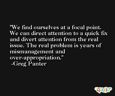 We find ourselves at a focal point. We can direct attention to a quick fix and divert attention from the real issue. The real problem is years of mismanagement and over-appropriation. -Greg Panter