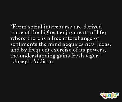 From social intercourse are derived some of the highest enjoyments of life; where there is a free interchange of sentiments the mind acquires new ideas, and by frequent exercise of its powers, the understanding gains fresh vigor. -Joseph Addison