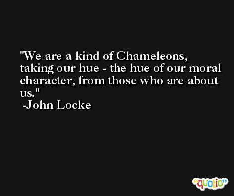 We are a kind of Chameleons, taking our hue - the hue of our moral character, from those who are about us. -John Locke