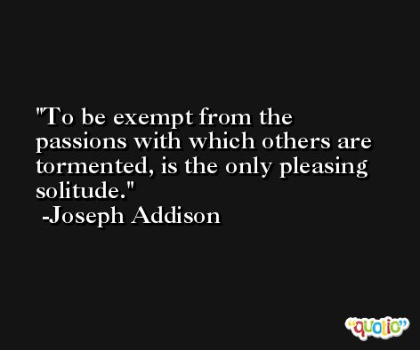 To be exempt from the passions with which others are tormented, is the only pleasing solitude. -Joseph Addison
