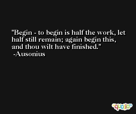 Begin - to begin is half the work, let half still remain; again begin this, and thou wilt have finished. -Ausonius