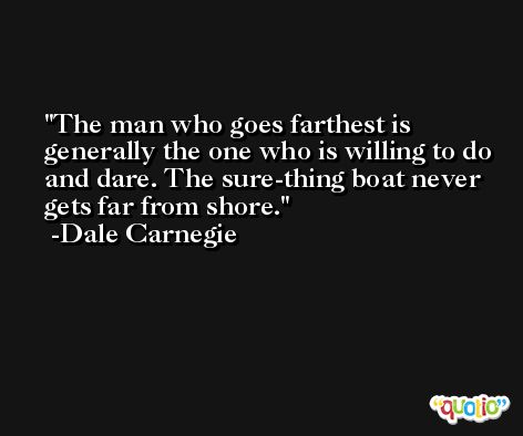 The man who goes farthest is generally the one who is willing to do and dare. The sure-thing boat never gets far from shore. -Dale Carnegie