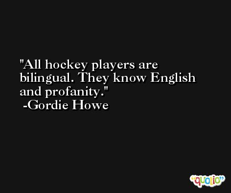 All hockey players are bilingual. They know English and profanity. -Gordie Howe