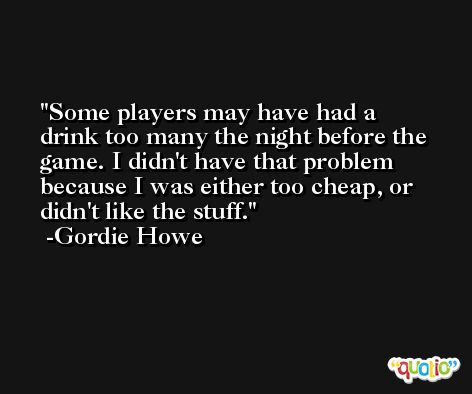 Some players may have had a drink too many the night before the game. I didn't have that problem because I was either too cheap, or didn't like the stuff. -Gordie Howe