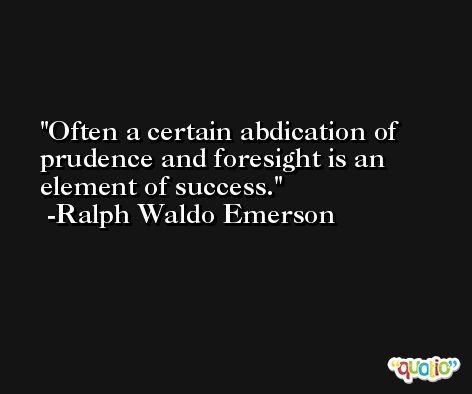 Often a certain abdication of prudence and foresight is an element of success. -Ralph Waldo Emerson