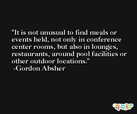 It is not unusual to find meals or events held, not only in conference center rooms, but also in lounges, restaurants, around pool facilities or other outdoor locations. -Gordon Absher