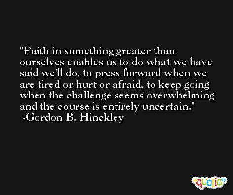 Faith in something greater than ourselves enables us to do what we have said we'll do, to press forward when we are tired or hurt or afraid, to keep going when the challenge seems overwhelming and the course is entirely uncertain. -Gordon B. Hinckley