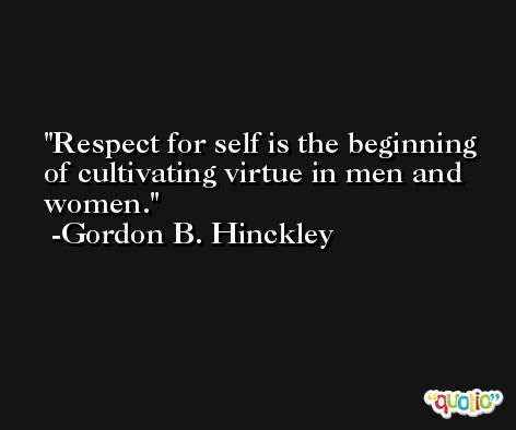 Respect for self is the beginning of cultivating virtue in men and women. -Gordon B. Hinckley