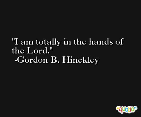 I am totally in the hands of the Lord. -Gordon B. Hinckley