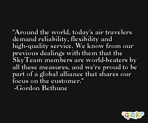 Around the world, today's air travelers demand reliability, flexibility and high-quality service. We know from our previous dealings with them that the SkyTeam members are world-beaters by all these measures, and we're proud to be part of a global alliance that shares our focus on the customer. -Gordon Bethune