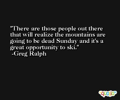 There are those people out there that will realize the mountains are going to be dead Sunday and it's a great opportunity to ski. -Greg Ralph