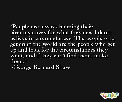 People are always blaming their circumstances for what they are. I don't believe in circumstances. The people who get on in the world are the people who get up and look for the circumstances they want, and if they can't find them, make them. -George Bernard Shaw