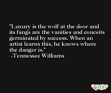 Luxury is the wolf at the door and its fangs are the vanities and conceits germinated by success. When an artist learns this, he knows where the danger is. -Tennessee Williams