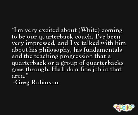 I'm very excited about (White) coming to be our quarterback coach. I've been very impressed, and I've talked with him about his philosophy, his fundamentals and the teaching progression that a quarterback or a group of quarterbacks goes through. He'll do a fine job in that area. -Greg Robinson
