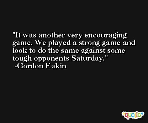 It was another very encouraging game. We played a strong game and look to do the same against some tough opponents Saturday. -Gordon Eakin