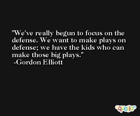 We've really begun to focus on the defense. We want to make plays on defense; we have the kids who can make those big plays. -Gordon Elliott