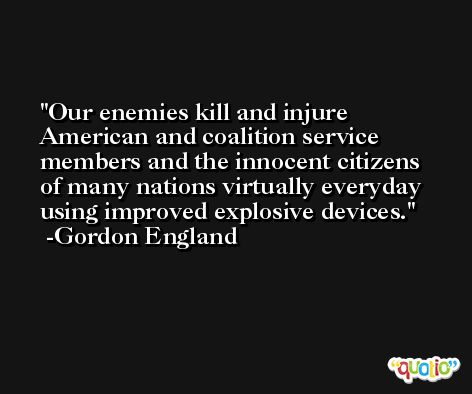 Our enemies kill and injure American and coalition service members and the innocent citizens of many nations virtually everyday using improved explosive devices. -Gordon England
