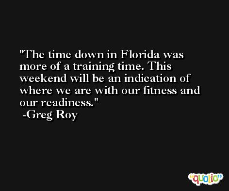 The time down in Florida was more of a training time. This weekend will be an indication of where we are with our fitness and our readiness. -Greg Roy