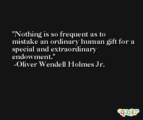 Nothing is so frequent as to mistake an ordinary human gift for a special and extraordinary endowment. -Oliver Wendell Holmes Jr.