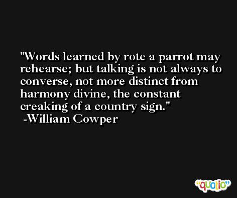 Words learned by rote a parrot may rehearse; but talking is not always to converse, not more distinct from harmony divine, the constant creaking of a country sign. -William Cowper