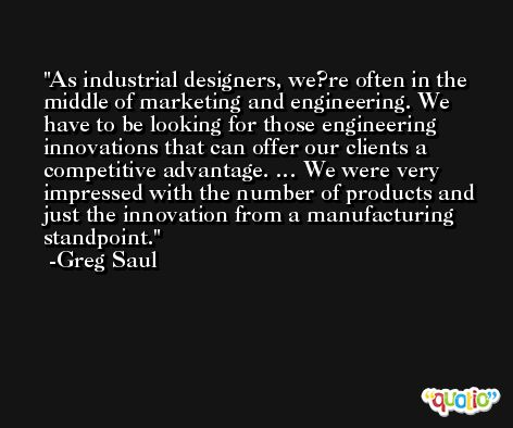 As industrial designers, we?re often in the middle of marketing and engineering. We have to be looking for those engineering innovations that can offer our clients a competitive advantage. … We were very impressed with the number of products and just the innovation from a manufacturing standpoint. -Greg Saul