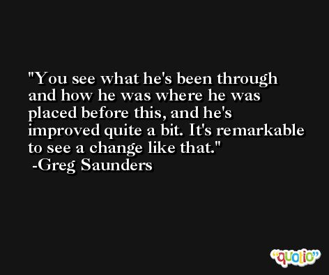 You see what he's been through and how he was where he was placed before this, and he's improved quite a bit. It's remarkable to see a change like that. -Greg Saunders