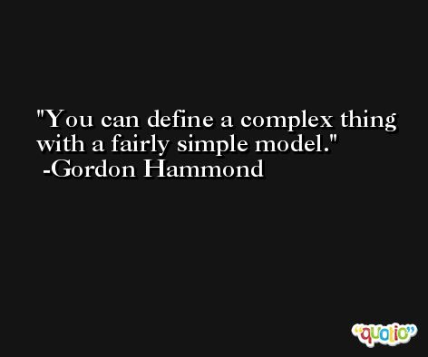 You can define a complex thing with a fairly simple model. -Gordon Hammond