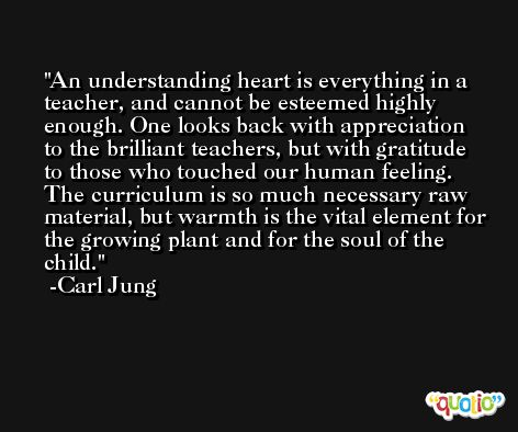 An understanding heart is everything in a teacher, and cannot be esteemed highly enough. One looks back with appreciation to the brilliant teachers, but with gratitude to those who touched our human feeling. The curriculum is so much necessary raw material, but warmth is the vital element for the growing plant and for the soul of the child. -Carl Jung