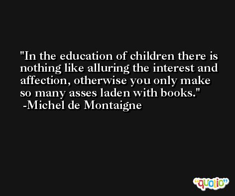 In the education of children there is nothing like alluring the interest and affection, otherwise you only make so many asses laden with books. -Michel de Montaigne