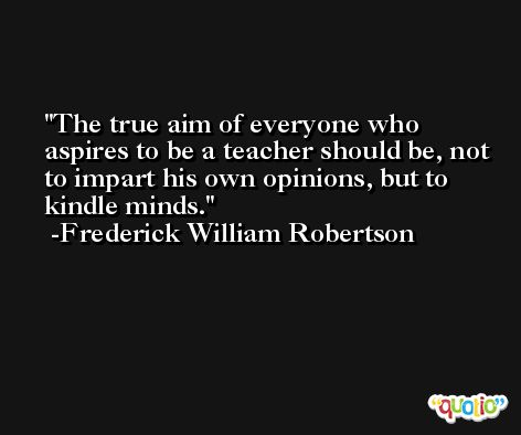 The true aim of everyone who aspires to be a teacher should be, not to impart his own opinions, but to kindle minds. -Frederick William Robertson