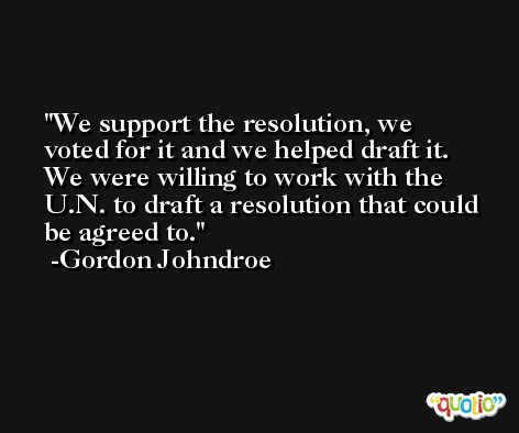 We support the resolution, we voted for it and we helped draft it. We were willing to work with the U.N. to draft a resolution that could be agreed to. -Gordon Johndroe