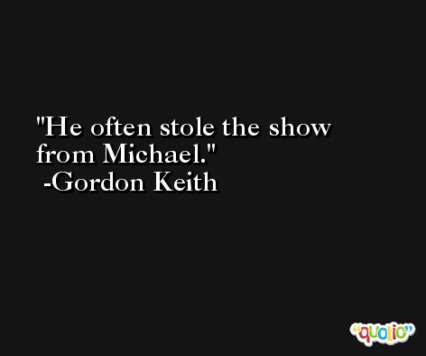 He often stole the show from Michael. -Gordon Keith