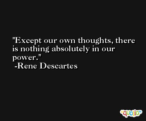 Except our own thoughts, there is nothing absolutely in our power. -Rene Descartes
