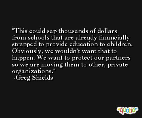 This could sap thousands of dollars from schools that are already financially strapped to provide education to children. Obviously, we wouldn't want that to happen. We want to protect our partners so we are moving them to other, private organizations. -Greg Shields