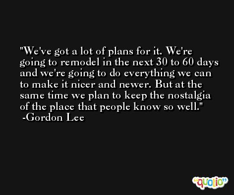 We've got a lot of plans for it. We're going to remodel in the next 30 to 60 days and we're going to do everything we can to make it nicer and newer. But at the same time we plan to keep the nostalgia of the place that people know so well. -Gordon Lee