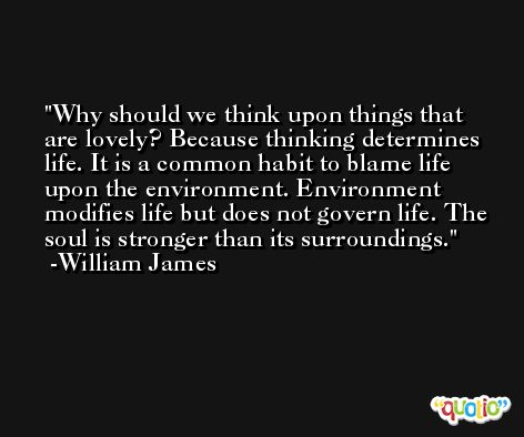Why should we think upon things that are lovely? Because thinking determines life. It is a common habit to blame life upon the environment. Environment modifies life but does not govern life. The soul is stronger than its surroundings. -William James