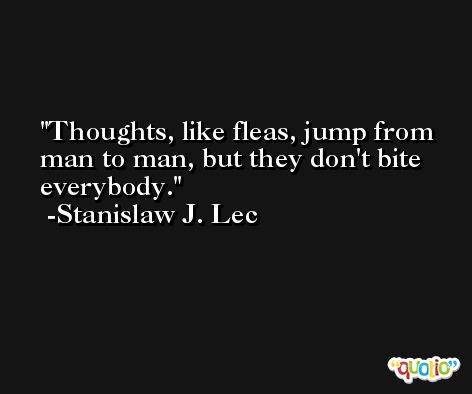 Thoughts, like fleas, jump from man to man, but they don't bite everybody. -Stanislaw J. Lec