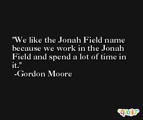 We like the Jonah Field name because we work in the Jonah Field and spend a lot of time in it. -Gordon Moore
