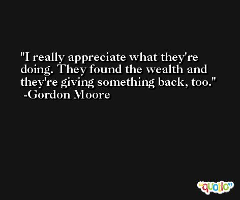 I really appreciate what they're doing. They found the wealth and they're giving something back, too. -Gordon Moore