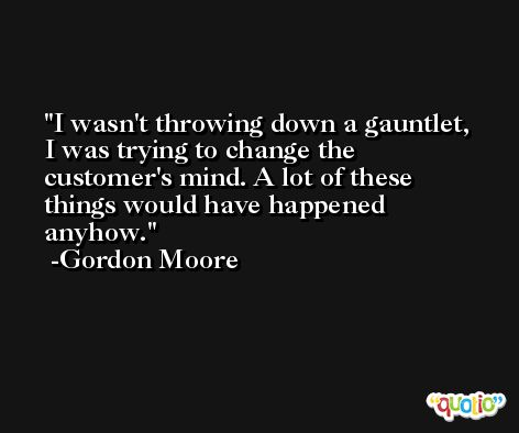 I wasn't throwing down a gauntlet, I was trying to change the customer's mind. A lot of these things would have happened anyhow. -Gordon Moore
