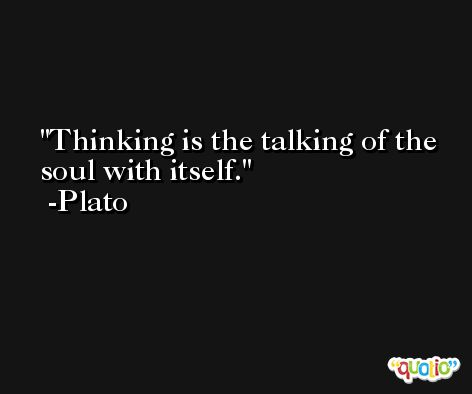 Thinking is the talking of the soul with itself. -Plato
